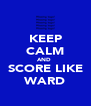 KEEP CALM AND  SCORE LIKE WARD - Personalised Poster A4 size