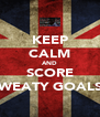 KEEP CALM AND SCORE SWEATY GOALS! - Personalised Poster A4 size