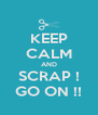 KEEP CALM AND SCRAP ! GO ON !! - Personalised Poster A4 size