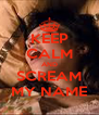 KEEP CALM AND SCREAM MY NAME - Personalised Poster A4 size