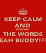 KEEP CALM AND SCREAM  THE WORDS YEAH BUDDY!!!! - Personalised Poster A4 size