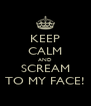 KEEP CALM AND SCREAM TO MY FACE! - Personalised Poster A4 size