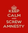 KEEP CALM AND SCREW AMNESTY - Personalised Poster A4 size