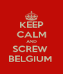 KEEP CALM AND SCREW  BELGIUM  - Personalised Poster A4 size