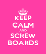 KEEP CALM AND SCREW BOARDS - Personalised Poster A4 size
