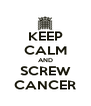 KEEP CALM AND SCREW CANCER - Personalised Poster A4 size