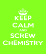 KEEP CALM AND SCREW CHEMISTRY - Personalised Poster A4 size