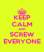 KEEP CALM AND SCREW EVERYONE - Personalised Poster A4 size