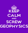KEEP CALM AND SCREW GEOPHYSICS - Personalised Poster A4 size