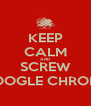 KEEP CALM AND SCREW GOOGLE CHROME - Personalised Poster A4 size