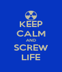 KEEP CALM AND SCREW LIFE - Personalised Poster A4 size