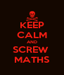 KEEP CALM AND SCREW  MATHS - Personalised Poster A4 size