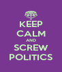 KEEP CALM AND SCREW POLITICS - Personalised Poster A4 size