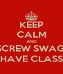 KEEP CALM AND SCREW SWAG, HAVE CLASS - Personalised Poster A4 size