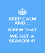KEEP CALM AND... SCREW THAT WE GET A SEASON 4! - Personalised Poster A4 size