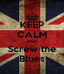 KEEP CALM AND Screw the Blues - Personalised Poster A4 size