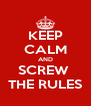 KEEP CALM AND SCREW  THE RULES - Personalised Poster A4 size