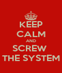 KEEP CALM AND SCREW  THE SYSTEM - Personalised Poster A4 size