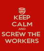 KEEP CALM AND SCREW THE  WORKERS - Personalised Poster A4 size