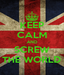 KEEP CALM AND SCREW THE WORLD - Personalised Poster A4 size