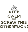 KEEP CALM AND SCREW THIS MOTHERFUCKER - Personalised Poster A4 size