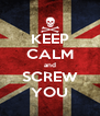 KEEP CALM and SCREW YOU - Personalised Poster A4 size