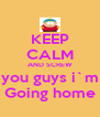 KEEP CALM AND SCREW you guys i`m Going home - Personalised Poster A4 size