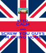 KEEP CALM AND SCREW YOU GUYS I'M GOING HOME  - Personalised Poster A4 size