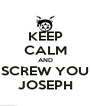 KEEP CALM AND SCREW YOU JOSEPH - Personalised Poster A4 size