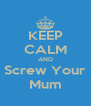 KEEP CALM AND Screw Your Mum - Personalised Poster A4 size