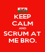 KEEP CALM AND SCRUM AT ME BRO. - Personalised Poster A4 size