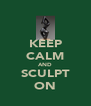 KEEP CALM AND SCULPT ON - Personalised Poster A4 size