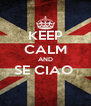 KEEP CALM AND SE CIAO   - Personalised Poster A4 size