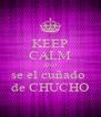 KEEP CALM AND  se el cuñado   de CHUCHO - Personalised Poster A4 size