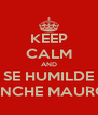 KEEP CALM AND SE HUMILDE PINCHE MAURO  - Personalised Poster A4 size
