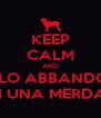 KEEP CALM AND SE LO ABBANDONI SEI UNA MERDA!!! - Personalised Poster A4 size