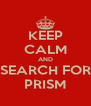KEEP CALM AND SEARCH FOR PRISM - Personalised Poster A4 size