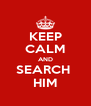 KEEP CALM AND SEARCH  HIM - Personalised Poster A4 size