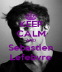 KEEP CALM AND Sebastien Lefebvre - Personalised Poster A4 size