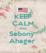KEEP CALM AND Sebony  Ahager  - Personalised Poster A4 size