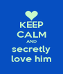 KEEP CALM AND secretly love him - Personalised Poster A4 size