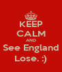 KEEP CALM AND See England Lose. :) - Personalised Poster A4 size