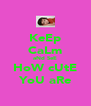 KeEp CaLm aNd SeE HoW cUtE YoU aRe - Personalised Poster A4 size