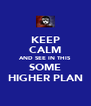 KEEP CALM AND SEE IN THIS SOME HIGHER PLAN - Personalised Poster A4 size