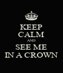 KEEP CALM AND SEE ME IN A CROWN - Personalised Poster A4 size
