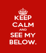 KEEP CALM AND SEE MY BELOW. - Personalised Poster A4 size