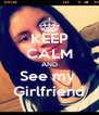 KEEP CALM AND See my  Girlfriend - Personalised Poster A4 size