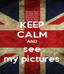 KEEP CALM AND see my pictures - Personalised Poster A4 size