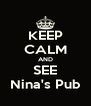 KEEP CALM AND SEE Nina's Pub - Personalised Poster A4 size
