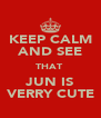 KEEP CALM AND SEE THAT  JUN IS VERRY CUTE - Personalised Poster A4 size